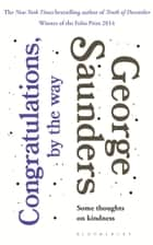 Congratulations, by the way - Some Thoughts on Kindness eBook by George Saunders