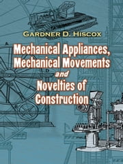 Mechanical Appliances, Mechanical Movements and Novelties of Construction ebook by Gardner D. Hiscox