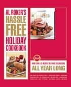 Al Roker's Hassle-Free Holiday Cookbook - More Than 125 Recipes for Family Celebrations All Year Long ebook by Al Roker, Marialisa Calta, Mark Thomas