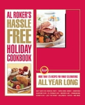 Al Roker's Hassle-Free Holiday Cookbook - More Than 125 Recipes for Family Celebrations All Year Long ebook by Al Roker,Marialisa Calta,Mark Thomas
