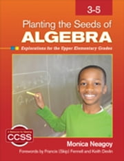 Planting the Seeds of Algebra, 3-5 - Explorations for the Upper Elementary Grades ebook by Monica M. Neagoy