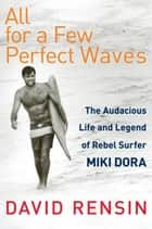 All for a Few Perfect Waves - The Audacious Life and Legend of Rebel Surfer Miki Dora ebook by David Rensin