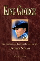 King George The Triumphs and Tragedies in Life of George Strait ebook by Teutsch, Austin