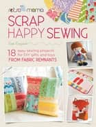 Retro Mama Scrap Happy Sewing - 18 Easy Sewing Projects for DIY Gifts and Toys from Fabric Remnants ebook by Kim Kruzich