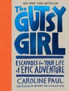 The Gutsy Girl - Escapades for Your Life of Epic Adventure ebook by Caroline Paul, Wendy MacNaughton