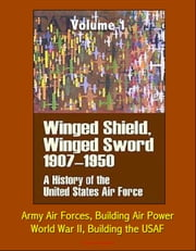 Winged Shield, Winged Sword: A History of the United States Air Force, Volume I, 1907-1950 - Army Air Forces, Building Air Power, World War II, Building the USAF ebook by Progressive Management