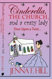 Cinderella, The Church, and a Crazy Lady - Once Upon a Twist ebook by Jenna F. Hill
