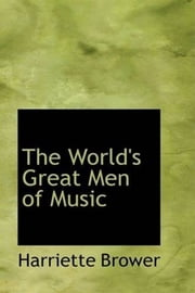 The World's Great Men Of Music ebook by Harriette Brower
