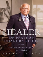 Healer - Dr Prathap Chandra Reddy and the Transformation of India ebook by Pranay Gupte