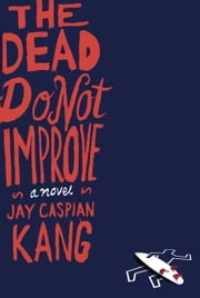 The Dead Do Not Improve - A Novel ebook by Jay Caspian Kang
