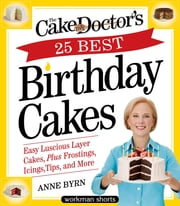 The Cake Mix Doctor's 25 Best Birthday Cakes - Easy Luscious Layer Cakes, Plus Frostings, Icings, Tips, and More ebook by Anne Byrn