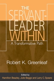 Servant-Leader Within, The: A Transformative Path ebook by Robert K. Greenleaf; edited by Hamilton Beazley,Julie Beggs,and Larry C. Spears