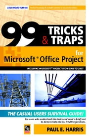 99 Tricks and Traps for Microsoft Office Project 2000 to 2007 - Including Versions 4.1 5.0 and 6.1 ebook by Paul E Harris