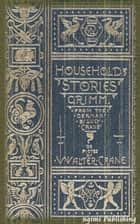 Household Stories by the Brothers Grimm (Illustrated + Active TOC) ebook by Jacob Grimm, Wilhelm Grimm