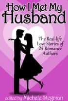 How I Met My Husband: The Real-Life Love Stories of 25 Romance Authors ebook by Michele Stegman