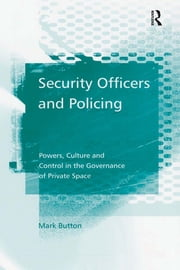 Security Officers and Policing - Powers, Culture and Control in the Governance of Private Space ebook by Mark Button