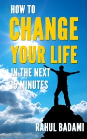 Self Help 101: How To Change Your Life In The Next 15 Minutes ebook by Rahul Badami