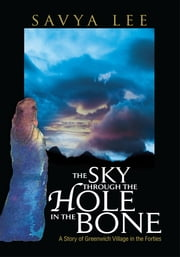 THE SKY THROUGH THE HOLE IN THE BONE - A Story of Greenwich Village in the Forties ebook by Savya Lee