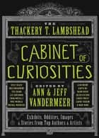 The Thackery T. Lambshead Cabinet of Curiosities - Exhibits, Oddities, Images, and Stories from Top Authors and Artists ebook by Ann VanderMeer, Jeff VanderMeer