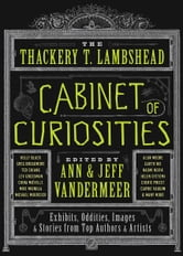 The Thackery T. Lambshead Cabinet of Curiosities - Exhibits, Oddities, Images, and Stories from Top Authors and Artists ebook by Ann VanderMeer,Jeff VanderMeer