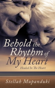 Be Hold The Rhythm of My Heart - Healed In The Heart. ebook by Stellah Mupanduki
