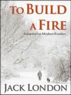 To Build A Fire: Adapted for Modern Readers - Adapted for Modern Readers ebook by Jack London, Kary English