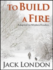 To Build A Fire: Adapted for Modern Readers - Adapted for Modern Readers ebook by Jack London,Kary English