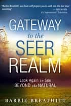 The Gateway to the Seer Realm: Look Again to See Beyond the Natural ebook by Barbie Breathitt, James W. Goll, Chuck Pierce