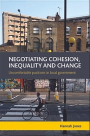 Negotiating cohesion, inequality and change - Uncomfortable positions in local government ebook by Jones,Hannah
