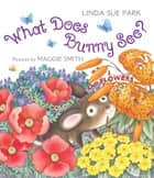 What Does Bunny See? - A Book of Colors and Flowers ebook by Linda Sue Park, Maggie Smith