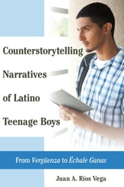 Counterstorytelling Narratives of Latino Teenage Boys - From Vergüenza to Échale Ganas ebook by Juan A. Ríos Vega