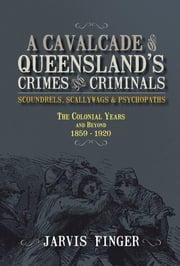 A Cavalcade of Queensland Crimes and Criminals - Scoundrels, Scallywags and Psvchopaths ebook by Jarvis Finger