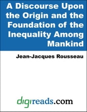 A Discourse Upon the Origin and the Foundation of the Inequality Among Mankind ebook by Rousseau, Jean-Jacques