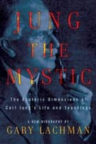 Jung the Mystic - The Esoteric Dimensions of Carl Jung's Life and Teachings ebook by Gary Lachman