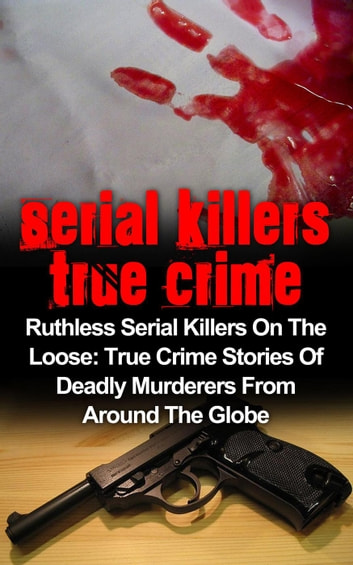 Serial Killers True Crime: Ruthless Serial Killers On The Loose: True Crime Stories Of Deadly Murderers From Around The Globe - Serial Killers True Crime, #3 ebook by Brody Clayton