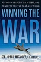 Winning the War - Advanced Weapons, Strategies, and Concepts for the Post-9/11 World ebook by John B. Alexander, Ph.D.