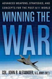 Winning the War - Advanced Weapons, Strategies, and Concepts for the Post-9/11 World ebook by John B. Alexander