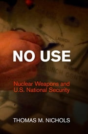 No Use - Nuclear Weapons and U.S. National Security ebook by Thomas M. Nichols