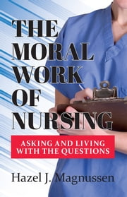 The Moral Work of Nursing - Asking and Living With the Questions ebook by Hazel J. Magnussen