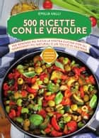 500 ricette con le verdure eBook by Emilia Valli