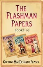 Flashman Papers 3-Book Collection 1: Flashman, Royal Flash, Flashman's Lady ebook by George MacDonald Fraser