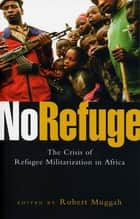 No Refuge - The Crisis of Refugee Militarization in Africa ebook by Robert Muggah