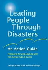 Leading People Through Disasters - An Action Guide: Preparing for and Dealing with the Human Side of Crises ebook by Kathryn McKee, SPHR,Liz Guthridge
