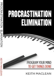 Procrastination Elimination - Program Your Mind To Get Things Done ebook by Keith MacLean