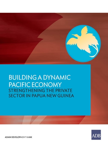 Building a Dynamic Pacific Economy - Strengthening the Private Sector in Papua New Guinea ebook by Asian Development Bank