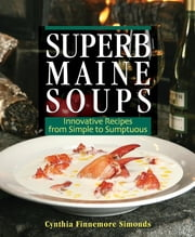 Superb Maine Soups - Innovative Recipes from Simple to Sumptuous ebook by Cynthia Finnemore Simonds