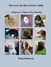 The Good, the Bad and the Cuddly: A Beginner's Guide to Dog-Minding ebook by Paula Robinson