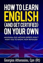 HOW TO LEARN ENGLISH (AND GET CERTIFIED) ON YOUR OWN Millennia-old method experts don't want you to know, now revealed! ebook by Georgios Athanasiou