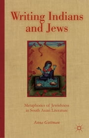 Writing Indians and Jews - Metaphorics of Jewishness in South Asian Literature ebook by Anna Guttman