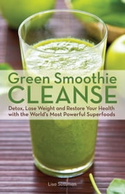 Green Smoothie Cleanse - Detox, Lose Weight and Maximize Good Health with the World's Most Powerful Superfoods ebook by Lisa  Sussman